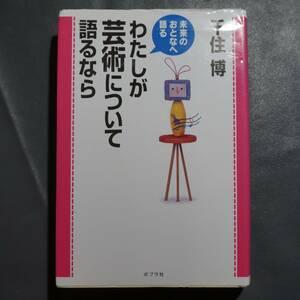 /1.27/ わたしが芸術について語るなら―未来のおとなへ語る 著者 千住 博 200322
