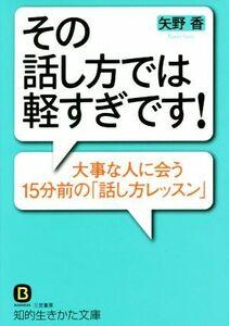その話し方では軽すぎです! 知的生きかた文庫/矢野香(著者)