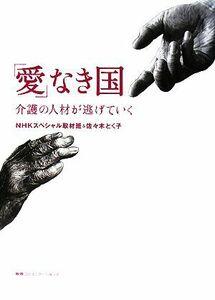 「愛」なき国 介護の人材が逃げていく/NHKスペシャル取材班,佐々木とく子【著】