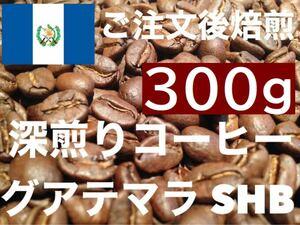 深煎り グアテマラ SHB  300g ご注文後焙煎します ※即購入可