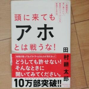 頭に来てもアホとは戦うな! 人間関係を思い通りにし、最高のパフォーマンスを実現する方法/田村耕太郎
