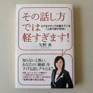 【美品】本 その話し方では軽すぎます! 矢野 香 すばる舎 \1400 エグゼクティブが鍛えている「人前で話す技法」