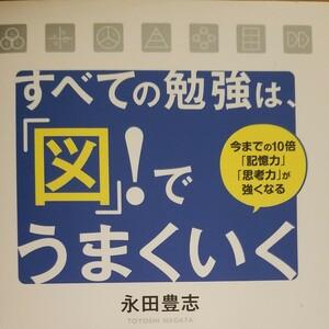 すべての勉強は、 「図」 ! でうまくいく 今までの10倍 「記憶力」 「思考力」 が強くなる/永田豊志 【著】
