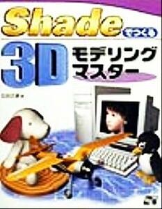 Shadeでつくる3Dモデリングマスター/広田正康(著者)