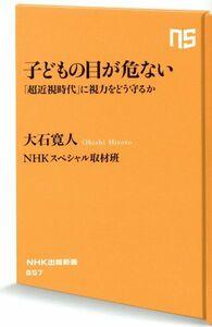 子どもの目が危ない 「超近視時代」に視力をどう守るか NHK出版新書657/大石寛人(著者),NHKスペシャル取材班(著者)