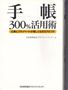 手帳300%活用術 仕事とプライベートがたのしくなる117のワザ 日本能率協会マネジメントセンター(著,編集)(※手帳術)