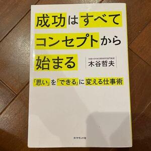 成功はすべてコンセプトから始まる 「思い」 を 「できる」 に変える仕事術/木谷哲夫