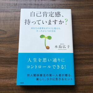 自己肯定感、持っていますか? あなたの世界をガラリと変える、たったひとつの方法/水島広子