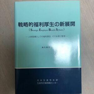 戦略的福利厚生の新展開 人材投資としての福利厚生、その本質と管理/西久保浩二 【著】