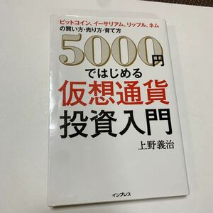 5000円ではじめる仮想通貨投資入門 ビットコイン、イーサリアム、リップル、ネムの買い方売り方育て方/上野義治