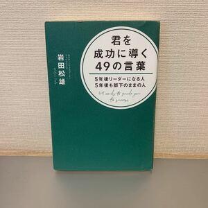 君を成功に導く49の言葉 5年後リーダーになる人5年後も部下のままの人/岩田松雄