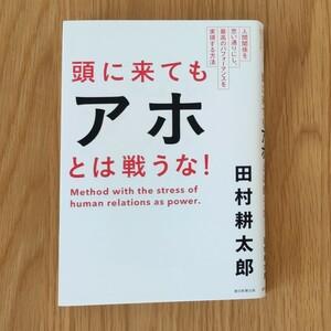 頭に来てもアホとは戦うな! 人間関係を思い通りにし、最高のパフォーマンスを実現する方法 田村耕太郎
