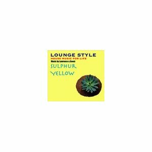 LOUNGE STYLE~HOUSE MUSIC FOR LIFE:SULPHUR YELLOW by Lawrence